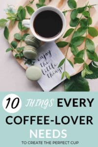cup of coffee with text overlay 10 things every coffee lover needs to create the perfect cup